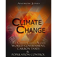 Climate Change: The Climate Change Agenda - World Government, Carbon Taxes & Population Control (Climate Change, Global Warming, World Government)