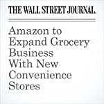 Amazon to Expand Grocery Business With New Convenience Stores | Greg Bensinger,Laura Stevens