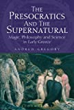 The Presocratics and the Supernatural: Magic, Philosophy and Science in Early Greece, Andrew Gregory, 1780932030