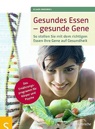 Gesundes Essen - gesunde Gene: So stellen Sie mit dem richtigen Essen Ihre Gene auf Gesundheit, Das Ernährungsprogramm für Körper und Psyche