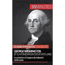 George Washington et la fondation des États-Unis: Le président à l'origine de l'identité américaine (Grands Présidents t. 1) (French Edition)