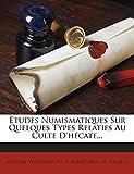 Études Numismatiques Sur Quelques Types Relatifs Au Culte D'hécate... (French Edition)