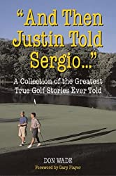 "And Then Justin Told Sergio..."": A Collection of the Greatest True Golf Stories Ever Told"