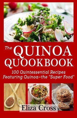 """The Quinoa Quookbook: 100 Quintessential Recipes Featuring Quinoa - The """"Super Food"""" by Eliza Cross"""