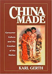 China Made: Consumer Culture and the Creation of the Nation (Harvard East Asian Monographs)