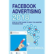 Facebook Advertising 2018: Step By Step Guide To Help You Master Facebook Ads