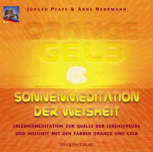 Orange Gelb. Sonnenmeditation der Weisheit. CD: Erlebnismeditation zur Quelle der Lebensfreude und der Weisheit mit den Farben Orange und Gelb
