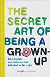 img - for The Secret Art of Being a Grown-Up: Tips, Tricks, and Perks No One Thought to Tell You book / textbook / text book