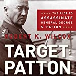 Target: Patton: The Plot to Assassinate General George S. Patton | Robert K. Wilcox