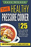 The Healthy Pressure Cooker: Over 25 Low Calorie Instant Pot Recipes To Eat Wise And Drop A Size