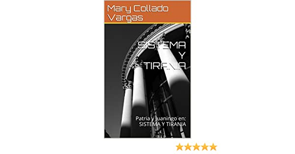 Amazon.com: SISTEMA Y TIRANIA: Patria y Juaningo en: SISTEMA Y TIRANIA (Spanish Edition) eBook: Mary Collado Vargas, Mary Collado Vargas: Kindle Store