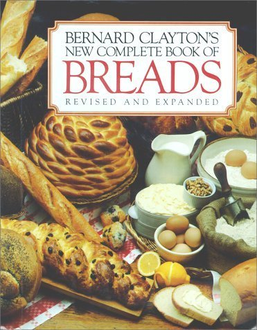 Bernard Claytons New Complete Book of Breads by Bernard Clayton (New Complete Book Of Breads)
