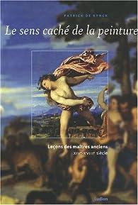 Le sens caché de la peinture : Leçons des maîtres anciens XIVe-XVIIIe siècle par Patrick De Rynck