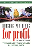 The Complete Guide to Raising Pet Birds for Profit: The Greatest Backyard Business Ever