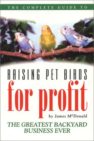 The Complete Guide to Raising Pet Birds for Profit: The Greatest Backyard Business Ever by Brentwood House Publishing