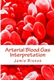 Arterial Blood Gas Interpretation, Jamie Bisson, 1480291390