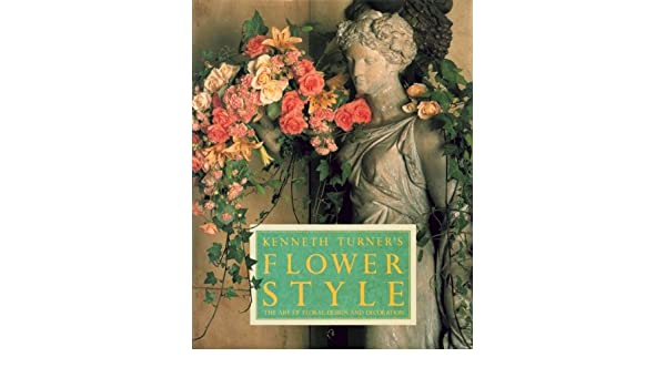Kenneth Turners Flower Style The Art Of Floral Design And