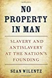 No Property in Man: Slavery and Antislavery at the Nation's Founding (The Nathan I. Huggins Lectures)