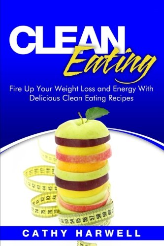 Clean Eating: Fire up Your Weight Loss and Energy with Amazingly Delicious Clean Eating Recipes