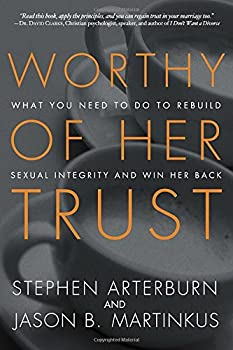 Worthy of Her Trust: What You Need to Do to Rebuild Sexual Integrity and Win Her Back 1601425368 Book Cover