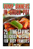 Dump Dinners In Crock Pot: 25 Timesaving Delicious Crock Pot Recipes for Busy Families