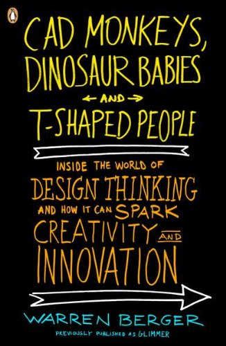 CAD Monkeys, Dinosaur Babies and T-Shaped People: Inside the World of Design Thinking and How It Can Spark Creativity and Innovation