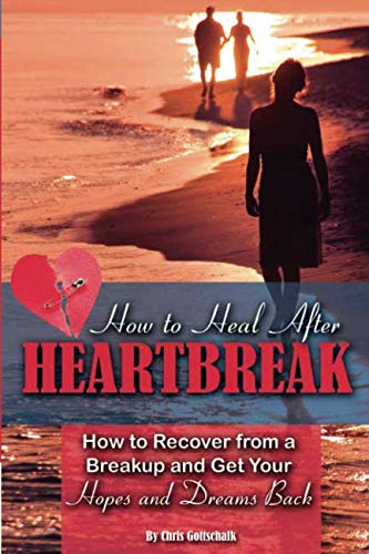 How to Heal After Heartbreak How to Recover from a Breakup and Get Your Hopes and Dreams Back