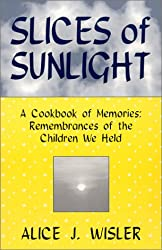 Slices Of Sunlight, A Cookbook of Memories:  Remembrances of The Children We Held