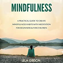 Mindfulness: A Practical Guide to Create Mindfulness Habits with Meditation for Beginners & for Children Audiobook by Lela Gibson Narrated by Teagan McKenzie