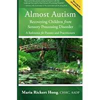 Almost Autism: Recovering Children from Sensory Processing Disorder: A Reference for Parents and Practitioners