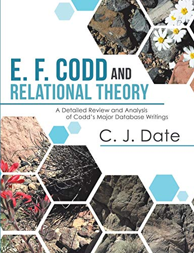 E. F. Codd and Relational Theory: A Detailed Review and Analysis of Codd?s Major Database Writings (C J Date Database)