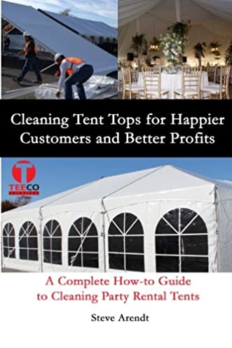 Cleaning Tent Tops for Happier Customers and Better Profits A Complete How-to Guide to Cleaning Party Rental Tents Steve Arendt Jennifer-Crystal Johnson ... & Cleaning Tent Tops for Happier Customers and Better Profits: A ...