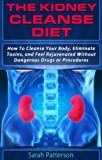 The Kidney Cleanse Diet: How To Cleanse Your Body, Eliminate Toxins, and Feel Rejuvenated Without Dangerous Drugs or Procedures (Cleansing Guidebooks Book 2)