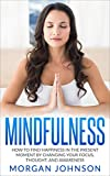 Mindfulness: How to Find Happiness in the Present Moment by Changing Your Focus, Thoughts, and Awareness (Mindfulness Meditation, Stress Relief and Happiness Book)