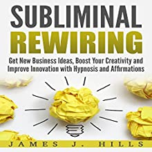 Subliminal Rewiring: Get New Business Ideas, Boost Your Creativity, and Improve Innovation with Hypnosis and Affirmations Audiobook by James J. Hills Narrated by InnerPeace Productions