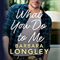 What You Do to Me: The Haneys, Book 1 Hörbuch von Barbara Longley Gesprochen von: Teri Clark Linden