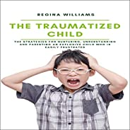 The Traumatized Child: The Strategies for Nurturing, Understanding and Parenting an Explosive Child Who is Eas