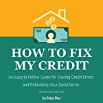 How to Fix My Credit: An Easy to Follow Guide for Erasing Credit Errors and Rebuilding Your Good Name | Brian Diez