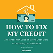 How to Fix My Credit: An Easy to Follow Guide for Erasing Credit Errors and Rebuilding Your Good Name Audiobook by Brian Diez Narrated by Al Moulliet