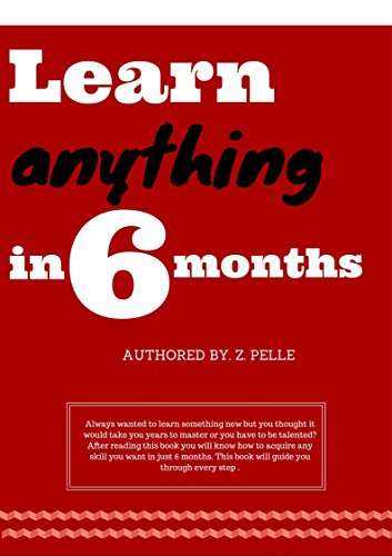 Learn anything in 6 months: How to master any skill (How to become successful in learning Book 1)