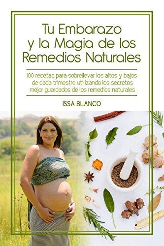 Tu Embarazo y la Magia de los Remedios Naturales: 100 recetas para sobrellevar los altos