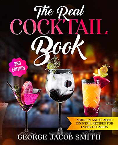 (The Real Cocktail Book: Modern and Classic Cocktail Recipes For Every)