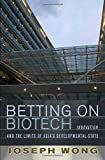 Betting on Biotech: Innovation and the Limits of Asia's Developmental State (Cornell Studies in Political Economy (Hardcover))