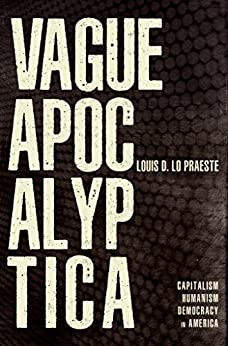 Vague Apocalyptica: Capitalism, Humanism and Democracy in America by [D. Lo Praeste, Louis]