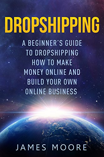 Dropshipping a Beginner's Guide to Dropshipping: How to Make Money Online and Build Your Own Online Business (passive income, financial freedom, money, investing, make money fast Book Book 5)