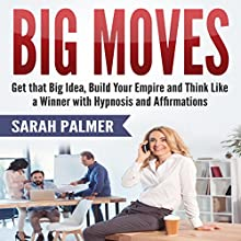 Big Moves: Get That Big Idea, Build Your Empire, and Think Like a Winner with Hypnosis and Affirmations Audiobook by Sarah Palmer Narrated by SereneDream Studios