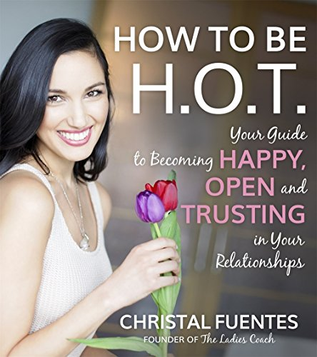 How To Be HOT: Your Guide to Becoming Happy, Open and Trusting in Your Relationships