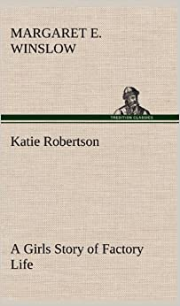 Katie Robertson a Girls Story of Factory Life