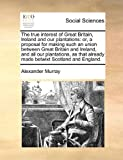 The True Interest of Great Britain, Ireland and Our Plantations, Alexander Murray, 1171423152