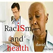 Racism and health: This ebook  examines the impact of racial discrimination on the health status of individ- uals, communities and peoples of different ethnic origins, including immigrants and barrie